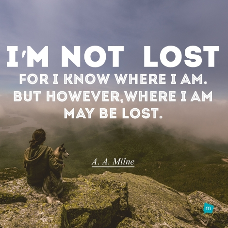 I'm not lost for I know where I am. But however, where I am may be...
