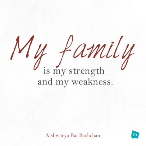 My family is my strength and my weakness.