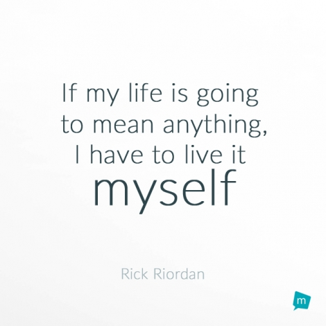 If my life is going to mean anything, I have to live it myself.