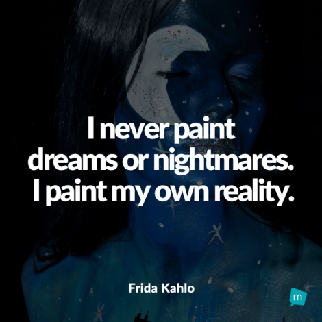 I never paint dreams or nightmares. I paint my own reality.